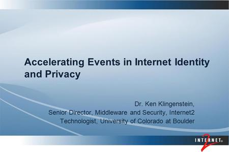 Accelerating Events in Internet Identity and Privacy Dr. Ken Klingenstein, Senior Director, Middleware and Security, Internet2 Technologist, University.