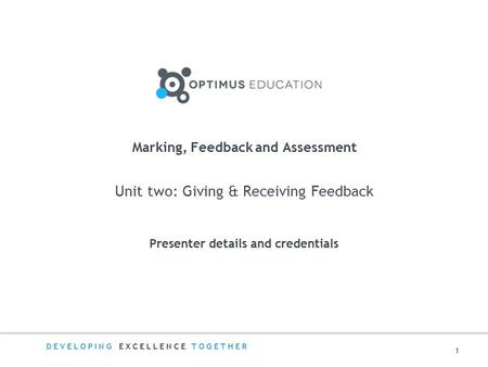 DEVELOPING EXCELLENCE TOGETHER Marking, Feedback and Assessment Unit two: Giving & Receiving Feedback Presenter details and credentials 1.