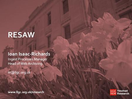 Ymchwil Research Ymchwil Research  RESAW Ioan Isaac-Richards Ingest Processes Manager Head of Web Archiving