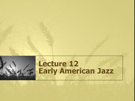 Lecture 12 Early American Jazz. What is Jazz? It is the irrepressible expression of freedom and individual rights through musical improvisation. It is.