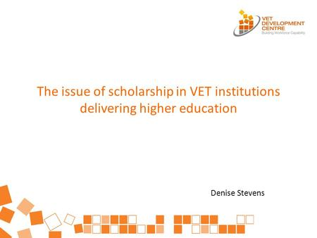 The issue of scholarship in VET institutions delivering higher education Denise Stevens.