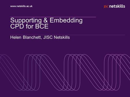 Www.netskills.ac.uk Supporting & Embedding CPD for BCE Helen Blanchett, JISC Netskills.