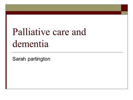 Palliative care and dementia Sarah partington. Background.  Palliative care emphasises quality of life. It should not be a philosophy of no hope.  There.