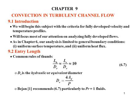 1 CHAPTER 9 CONVECTION IN TURBULENT CHANNEL FLOW 9.1 Introduction  We will begin this subject with the criteria for fully developed velocity and temperature.