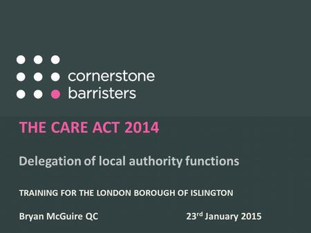 Delegation of local authority functions THE CARE ACT 2014 TRAINING FOR THE LONDON BOROUGH OF ISLINGTON Bryan McGuire QC 23 rd January 2015.