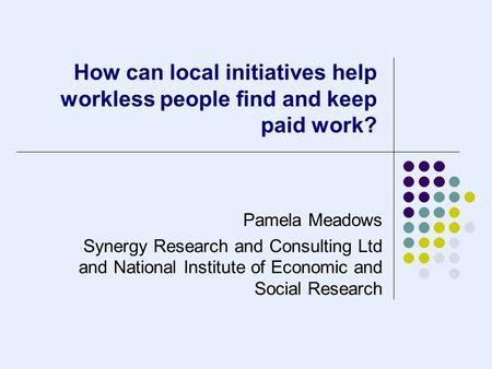 How can local initiatives help workless people find and keep paid work? Pamela Meadows Synergy Research and Consulting Ltd and National Institute of Economic.