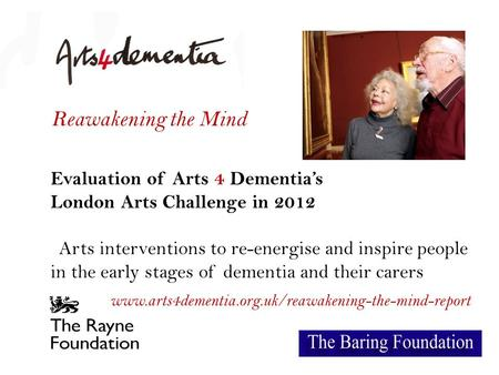 Reawakening the Mind Evaluation of Arts 4 Dementia's London Arts Challenge in 2012 Arts interventions to re-energise and inspire people in the early stages.
