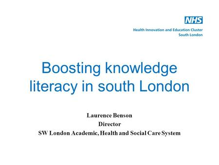 Boosting knowledge literacy in south London Laurence Benson Director SW London Academic, Health and Social Care System.
