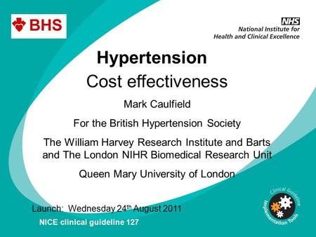 Hypertension Cost effectiveness Mark Caulfield For the British Hypertension Society The William Harvey Research Institute and Barts and The London NIHR.
