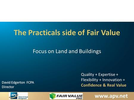 Www.apv.net David Edgerton FCPA Director Quality + Expertise + Flexibility + Innovation = Confidence & Real Value The Practicals side of Fair Value Focus.