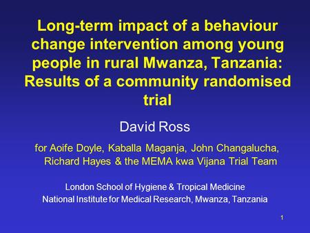 Long-term impact of a behaviour change intervention among young people in rural Mwanza, Tanzania: Results of a community randomised trial David Ross for.