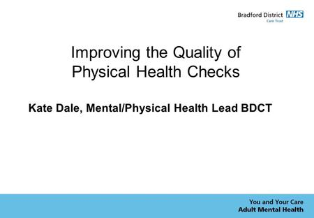 Improving the Quality of Physical Health Checks Kate Dale, Mental/Physical Health Lead BDCT.