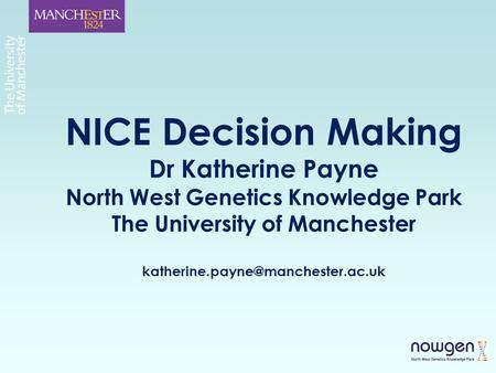 NICE Decision Making Dr Katherine Payne North West Genetics Knowledge Park The University of Manchester