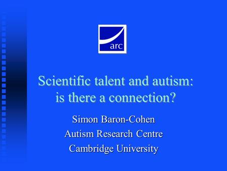 Scientific talent and autism: is there a connection? Simon Baron-Cohen Autism Research Centre Cambridge University.