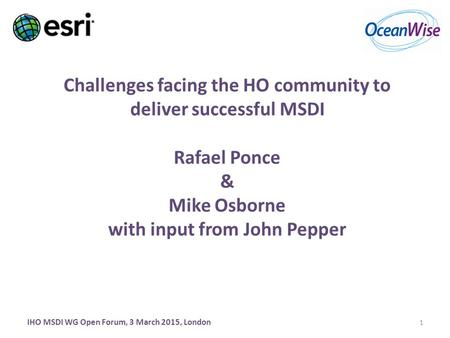 Challenges facing the HO community to deliver successful MSDI Rafael Ponce & Mike Osborne with input from John Pepper IHO MSDI WG Open Forum, 3 March 2015,
