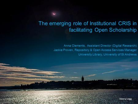 The emerging role of Institutional CRIS in facilitating Open Scholarship Anna Clements, Assistant Director (Digital Research) Jackie Proven, Repository.