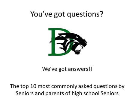 You've got questions? We've got answers!! The top 10 most commonly asked questions by Seniors and parents of high school Seniors.
