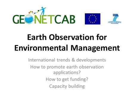 Earth Observation for Environmental Management International trends & developments How to promote earth observation applications? How to get funding? Capacity.
