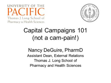 Capital Campaigns 101 (not a cam-pain!) Nancy DeGuire, PharmD Assistant Dean, External Relations Thomas J. Long School of Pharmacy and Health Sciences.