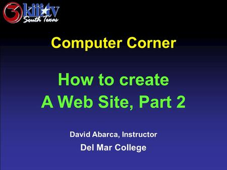David Abarca, Instructor Del Mar College Computer Corner How to create A Web Site, Part 2.