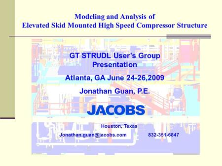 Modeling and Analysis of Elevated Skid Mounted High Speed Compressor Structure GT STRUDL User's Group Presentation Atlanta, GA June 24-26,2009 Jonathan.