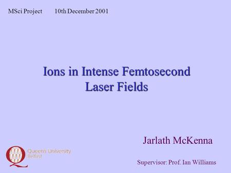 Ions in Intense Femtosecond Laser Fields Jarlath McKenna MSci Project10th December 2001 Supervisor: Prof. Ian Williams.