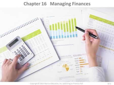 16-1 Copyright © 2013 Pearson Education, Inc. publishing as Prentice Hall Chapter 16 Managing Finances.