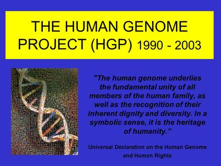THE HUMAN GENOME PROJECT (HGP) 1990 - 2003 The human genome underlies the fundamental unity of all members of the human family, as well as the recognition.