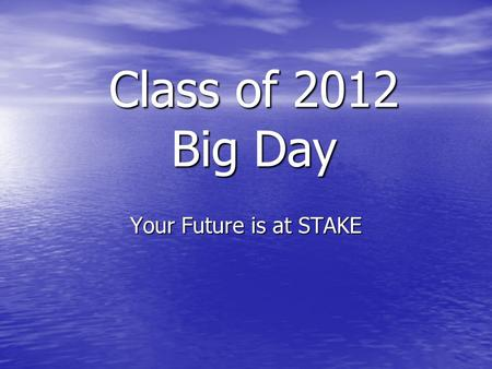 Class of 2012 Big Day Your Future is at STAKE. True or False??? My senior year does not count in the evaluation for college admissions My senior year.