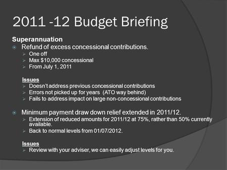2011 -12 Budget Briefing Superannuation  Refund of excess concessional contributions.  One off  Max $10,000 concessional  From July 1, 2011 Issues.