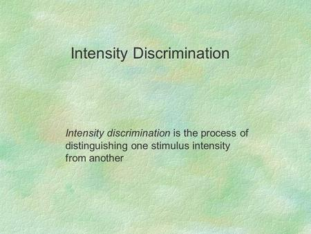 Intensity discrimination is the process of distinguishing one stimulus intensity from another Intensity Discrimination.