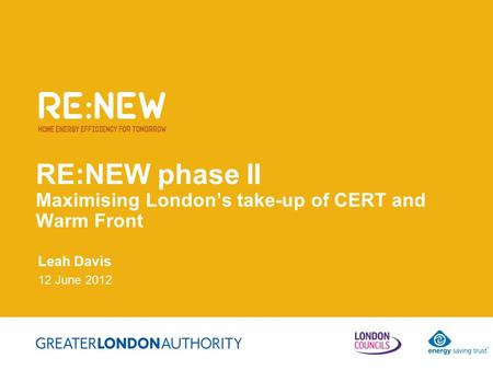 RE:NEW phase II Maximising London's take-up of CERT and Warm Front Leah Davis 12 June 2012.