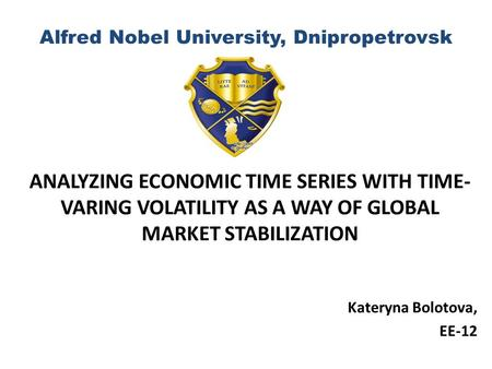 Alfred Nobel University, Dnipropetrovsk ANALYZING ECONOMIC TIME SERIES WITH TIME- VARING VOLATILITY AS A WAY OF GLOBAL MARKET STABILIZATION Kateryna Bolotova,