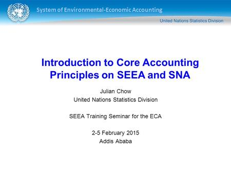 System of Environmental-Economic Accounting Julian Chow United Nations Statistics Division SEEA Training Seminar for the ECA 2-5 February 2015 Addis Ababa.