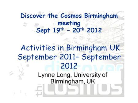 Discover the Cosmos Birmingham meeting Sept 19 th – 20 th 2012 Activities in Birmingham UK September 2011– September 2012 Lynne Long, University of Birmingham,