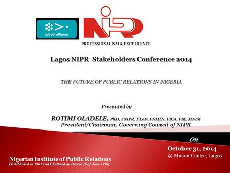 Lagos NIPR Stakeholders Conference 2014 October 31, 2014 Nigerian <strong>Institute</strong> of Public Relations ( Established in 1963 and Chattered by Decree 16 of June.