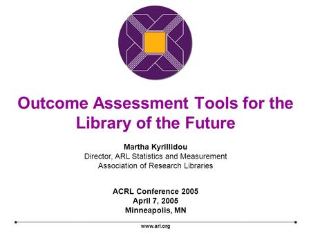 Www.arl.org Outcome Assessment Tools for the Library of the Future ACRL Conference 2005 April 7, 2005 Minneapolis, MN Martha Kyrillidou Director, ARL Statistics.
