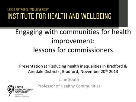 Engaging with communities for health improvement: lessons for commissioners Presentation at 'Reducing health inequalities in Bradford & Airedale Districts',