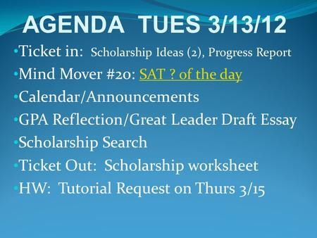 Ticket in: Scholarship Ideas (2), Progress Report Mind Mover #20: SAT ? of the day SAT ? of the day Calendar/Announcements GPA Reflection/Great Leader.