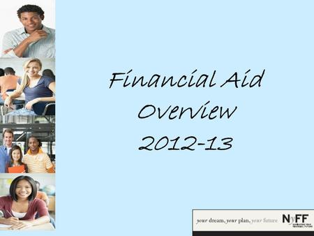 Financial Aid Overview 2012-13. Goals  By the end of this workshop, you will be able to:  Define Financial Aid  Understand the Financial Aid Process.