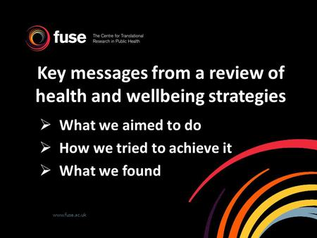 Www.fuse.ac.uk Key messages from a review of health and wellbeing strategies  What we aimed to do  How we tried to achieve it  What we found.