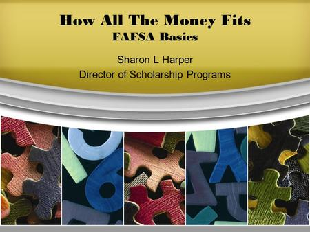 How All The Money Fits FAFSA Basics Sharon L Harper Director of Scholarship Programs.
