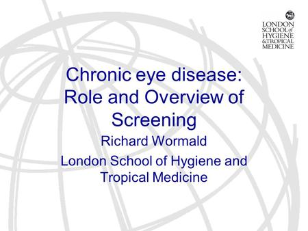 Chronic eye disease: Role and Overview of Screening Richard Wormald London School of Hygiene and Tropical Medicine.