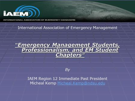 "International Association of Emergency Management "" Emergency Management Students, Professionalism, and EM Student Chapters "" By IAEM Region 12 Immediate."