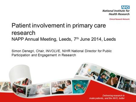 Delivering research to make patients, and the NHS, better Patient involvement in primary care research NAPP Annual Meeting, Leeds, 7 th June 2014, Leeds.