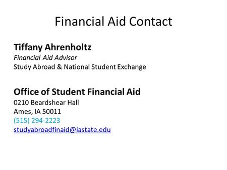 Financial Aid Contact Tiffany Ahrenholtz Financial Aid Advisor Study Abroad & National Student Exchange Office of Student Financial Aid 0210 Beardshear.