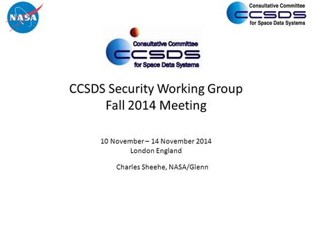CCSDS Security Working Group Fall 2014 Meeting 10 November – 14 November 2014 London England Charles Sheehe, NASA/Glenn.