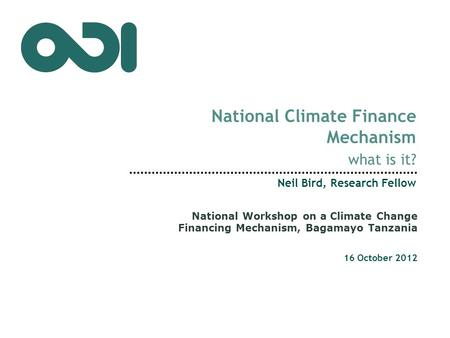 National Climate Finance Mechanism what is it? Neil Bird, Research Fellow 16 October 2012 National Workshop on a Climate Change Financing Mechanism, Bagamayo.