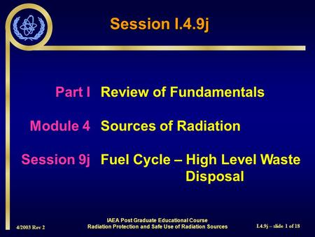 4/2003 Rev 2 I.4.9j – slide 1 of 18 Session I.4.9j Part I Review of Fundamentals Module 4Sources of Radiation Session 9jFuel Cycle – High Level Waste Disposal.
