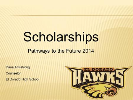 Scholarships Pathways to the Future 2014 Dana Armstrong Counselor El Dorado High School.
